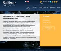 Baltimer Sp. z o.o -  jesteśmy firmą, która zajmuje się handlem i przetwórstwem ryb. Zależy nam na zadowoleniu klientów z naszych usług. Nasza firma posiada wszelkie niezbędne uprawnienia do eksportowania swoich produktów do państw UE. Zajmujemy się także filetowaniom i patroszeniem ryb bez względu na gatunek. Naszą specjalnością jest filet z dorsza, który jest wyznacznikiem jakości naszych usług. Serdecznie zapraszamy wszystkich do nawiązania owocnej współpracy z naszą firmą.